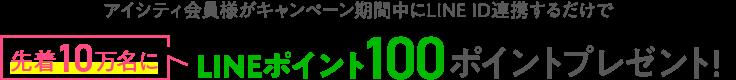 先着10万名にLINEポイント100ポイントプレゼント!