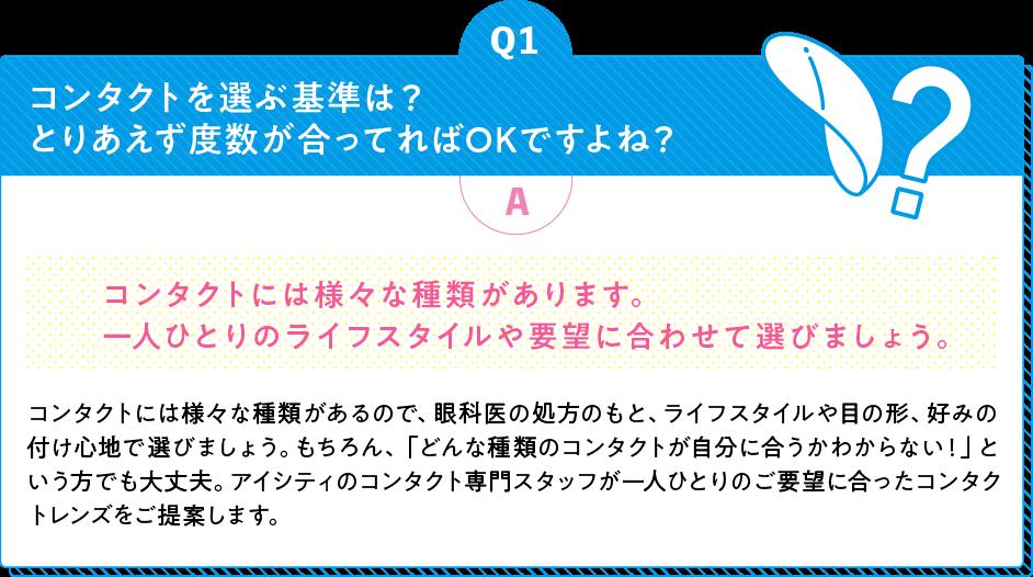 Q1コンタクトを選ぶ基準は?とりあえず度数が合ってればOKですよね? A コンタクトには様々な種類があります。一人ひとりのライフスタイルや要望に合わせて選びましょう。