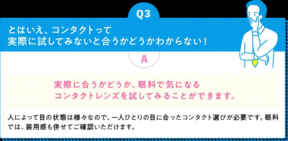 Q3 とはいえ、コンタクトって実際に試してみないと合うかどうかわからない! A 実際に合うかどうか、眼科で気になるコンタクトレンズを試してみることができます。