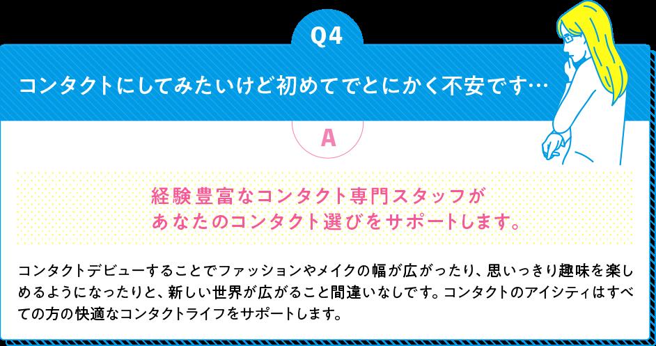 Q4 コンタクトにしてみたいけど初めてでとにかく不安です... A 経験豊富なコンタクト専門スタッフがあなたのコンタクト選びをサポートします。