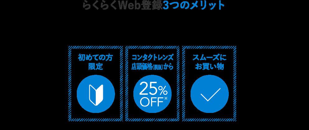 らくらくWeb登録3つのメリット 初めての方限定 コンタクトレンズ店頭価格(税抜)から25%OFF スムーズにお買い物