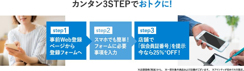 カンタン3STEPでおトクに!step1 事前Web登録ページから登録フォームへ step2 フォームに必要事項を入力 step3 店舗で「仮会員証番号」を提示