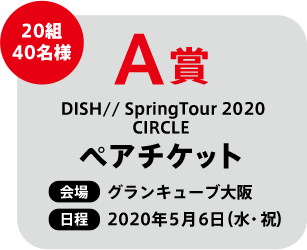 A賞 20組40名様 DISH// SpringTour 2020 CIRCLE ペアチケット 会場 グランキューブ大阪 日程 2020年5月6日(水・祝)