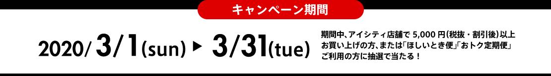 キャンペーン期間2020/3/1(sun)-3/31(tue)期間中、アイシティ店舗で5,000円(税抜・割引後)以上お買い上げの方、または「ほしいとき便」「おトク定期便」ご利用の方に抽選で当たる!