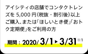 アイシティの店舗でコンタクトレンズを5,000円(税抜・割引後)以上ご購入、または「ほしいとき便」「おトク定期便」をご利用の方 期間:2020/3/1-3/31※1