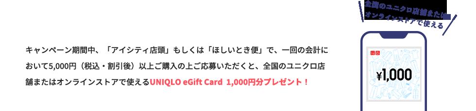 キャンペーン期間中、アイシティ店頭もしくは'ほしいとき便'で、一回の会計において5,000円(税込・割引後)以上ご購入いただくと、 全国のユニクロ店舗またはオンラインストアで使えるUniqlo eGift Card 1,000円分プレゼント!