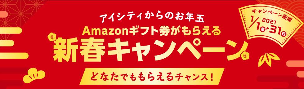 アイシティからのお年玉 Amazonギフト券がもらえる 新春キャンペーン どなたでももらえるチャンス! キャンペーン期間2021 1/1金~31日