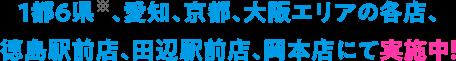 1都6県※、愛知、京都、大阪エリアの各店、 徳島駅前店、田辺駅前店、岡本店にて実施中!