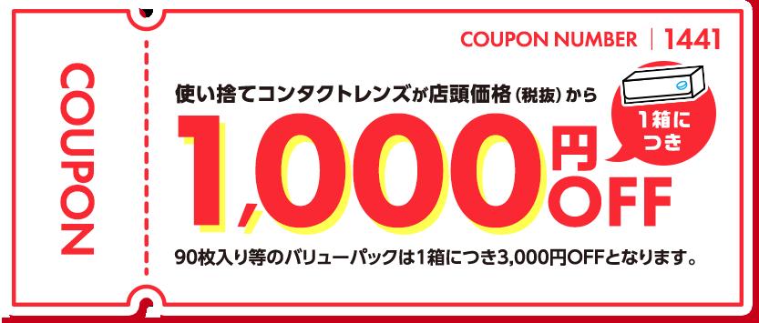 COUPON NUMBER 1441 使い捨てコンタクトレンズが店頭価格(税抜)から1箱につき1,000円OFF 90枚入り等のバリューパックは1箱につき3,000円OFFとなります。