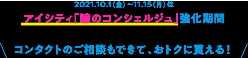2021.10.1(金)~11.15(月)はアイシティ「瞳のコンシェルジュ」強化期間 コンタクトのご相談もできて、おトクに買える!