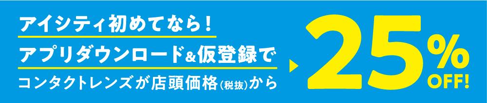 アイシティ初めてなら! アプリダウンロード&仮登録でコンタクトレンズが店頭価格(税抜)から25%OFF!
