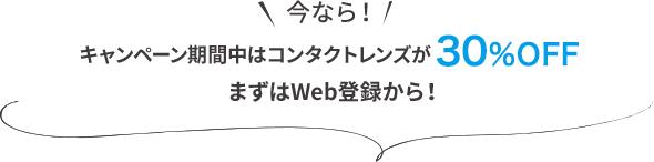 今なら!キャンペーン期間中はコンタクトレンズが30%OFF まずはWeb登録から!