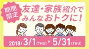 期間限定 家族・友達紹介でみんなおトクに!2018/3/1(THU)-5/31(THU)