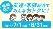 期間限定2018/7/1(SUN)~8/31(FRI)友達・家族紹介でみんなおトクに!