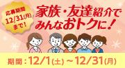 家族・友達紹介でみんなおトクに!期間:12/1(土)~12/31(月)