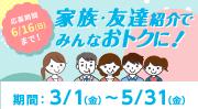 家族・友達紹介でみんなおトクに!応募期間3/1(金)~5/31(金)