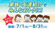 応募期間9/8(日)まで!家族・友達紹介でみんなおトクに!期間:7/1(月)~8/31(土)