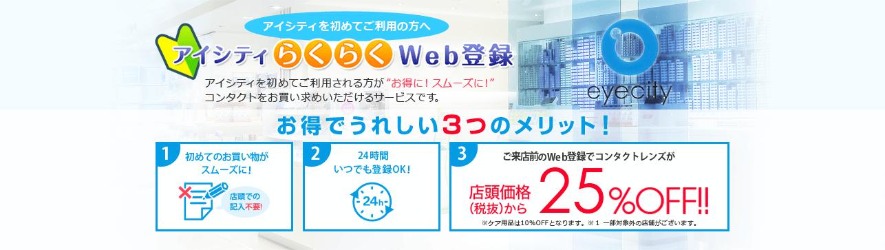 アイシティを初めてご利用の方へ アイシティらくらくWeb登録 アイシティを初めてご利用される方がお得に!スムーズに!コンタクトをお買い求めいただけるサービスです。 お得でうれしい3つのメリット! 1.初めてのお買い物がスムーズに! 2.24時間いつでも登録OK! 3.ご来店前のWeb登録でコンタクトレンズが店頭価格(税抜)から25%OFF!!※ケア用品は10%OFFとなります。※1一部対象外の店舗がございます。