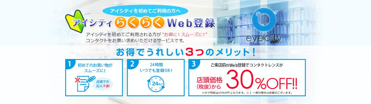 アイシティを初めてご利用の方へ アイシティらくらくWeb登録 アイシティを初めてご利用される方がお得に!スムーズに!コンタクトをお買い求めいただけるサービスです。 お得でうれしい3つのメリット! 1.初めてのお買い物がスムーズに! 2.24時間いつでも登録OK! 3.ご来店前のWeb登録でコンタクトレンズが店頭価格(税抜)から30%OFF!!※ケア用品は10%OFFとなります。※1一部対象外の店舗がございます。