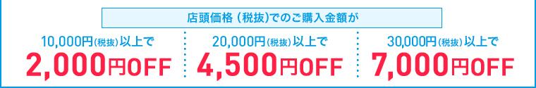 店頭価格(税抜)でのご購入金額が10,000円(税抜)以上で2,000円OFF 20,000円(税抜)以上で4,500円OFF 30,000円(税抜)以上で7,000円OFF