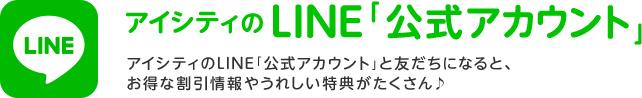 アイシティのLINE公式アカウント アイシティのLINE「公式アカウント」と友だちになると、お得な割引情報やうれしい特典がたくさん♪