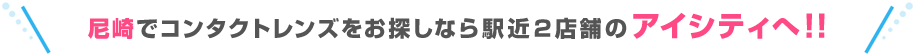 尼崎でコンタクトレンズをお探しなら駅近2店舗のアイシティへ!!