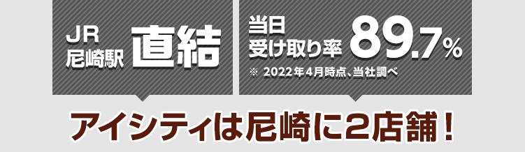 JR尼崎駅直結 当日受け取り率89.9%※2021年4月時点、当社調べ アイシティは尼崎に2店舗!