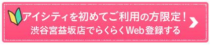 アイシティを初めてご利用の方限定!渋谷宮益坂店でらくらくWeb登録する