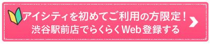 アイシティを初めてご利用の方限定!渋谷駅前店でらくらくWeb登録する