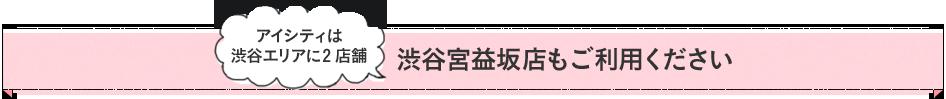 アイシティは渋谷エリアに2店舗 渋谷宮益坂店もご利用ください