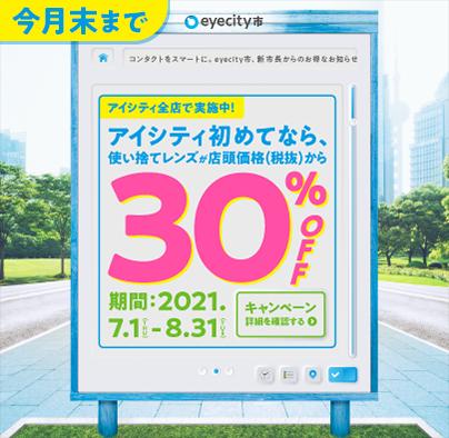 今月末まで コンタクトをスマートに。eyecity市、新市長からのお得なお知らせ。アイシティ全店で実施中!アイシティ初めてなら、使い捨てレンズが店頭価格(税抜)から30%OFF 期間:2021.7.1(THU)-8.31(TUE) キャンペーン詳細を確認する