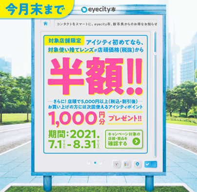 今月末まで コンタクトをスマートに。eyecity市、新市長からのお得なお知らせ。対象店舗限定 アイシティ初めてなら、対象使い捨てレンズが店頭価格(税抜)から半額!!さらに!店頭で5,000円以上(税込・割引後)お買い上げの方には次回使えるアイシティポイント1,000円分プレゼント!! 期間:2021.7.1(THU)-8.31(TUE) キャンペーン対象の店舗・商品を確認する