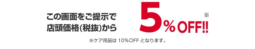 この画面をご提示で店頭価格(税抜)から5%OFF!!※ケア用品は10%OFFとなります。