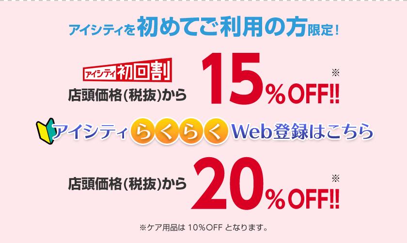 アイシティを初めてご利用の方限定! この画面をご提示で店頭価格(税抜)から15%OFF!!※ケア用品は10%OFFとなります。 アイシティらくらくWeb登録はこちら ご来店前のWeb登録で店頭価格(税抜)から20%OFF!!※ケア用品は10%OFFとなります。