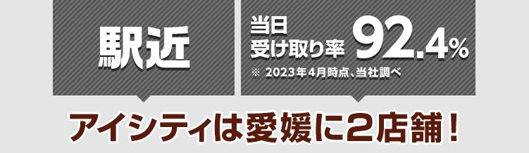 駅近 当日受け取り率89.9%※2021年4月時点、当社調べ アイシティは愛媛に2店舗!