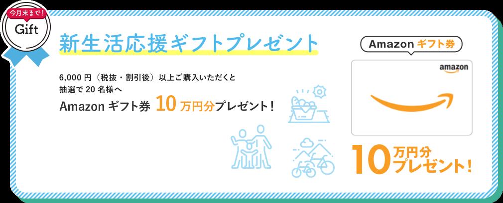新生活応援ギフトプレゼント 6,000円(税抜・割引後)以上ご購入いただくと抽選で20名様へAmazonギフト券10万円分プレゼント!