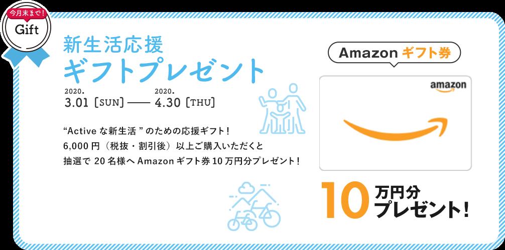 """新生活応援ギフトプレゼント """"Activeな新生活""""のための応援ギフト!6,000円(税抜・割引後)以上ご購入いただくと抽選で 20名様へAmazonギフト券10万円分プレゼント!"""