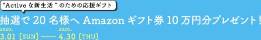 """""""Active な新生活""""のための応援ギフト 抽選で20名様へAmazonギフト券10万円分プレゼント! 2020.3.01[SUN]-2020.4.30[THU]"""