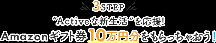 "3STEP""Activeな新生活""を応援!Amazonギフト券10万円分をもらっちゃおう!"