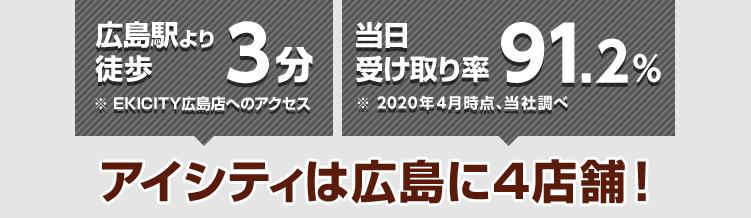 JR広島駅より徒歩3分※EKICITY広島店へのアクセス 当日受け取り率94%※2017年4月時点、当社調べ アイシティは広島に3店舗!