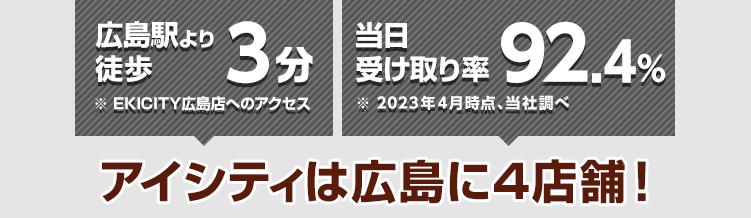 JR広島駅より徒歩3分※EKICITY広島店へのアクセス 当日受け取り率89.9%※2021年4月時点、当社調べ アイシティは広島に4店舗!