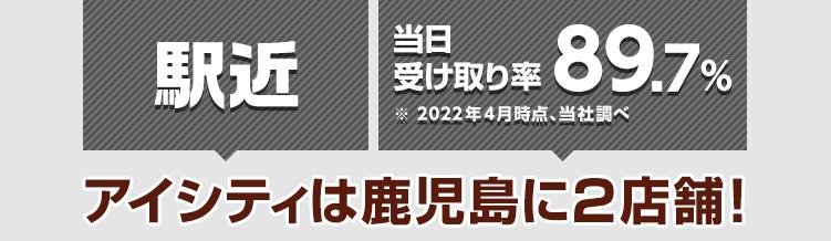 駅近 当日受け取り率90%※2019年4月時点、当社調べ アイシティは鹿児島に2店舗!