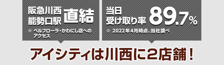 阪急川西能勢口駅直結! ※ベルフローラ・かわにし店へのアクセス 当日受け取り率89.9%※2021年4月時点、当社調べ アイシティは川西に2店舗!