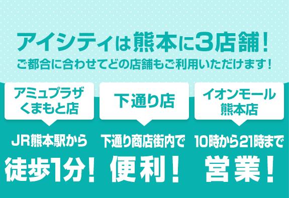 アイシティは熊本に2店舗!ご都合に合わせてどの店舗もご利用いただけます![下通り店]下通り商店街内で便利![イオンモール熊本店]9時から21時まで営業!