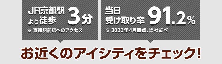 JR京都駅より徒歩3分※京都駅前店へのアクセス 当日受け取り率91%※2018年4月時点、当社調べ お近くのアイシティをチェック!