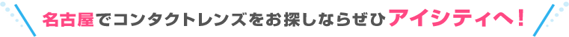名古屋でコンタクトレンズをお探しならぜひアイシティへ!!