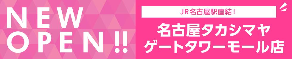 NEW OPEN!! JR名古屋駅直結!名古屋タカシマヤ ゲートタワーモール店