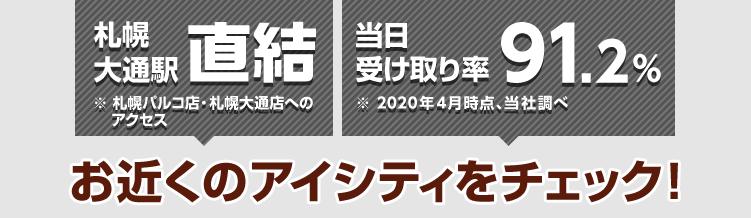 札幌大通駅直結※札幌パルコ店・札幌大通店へのアクセス 当日受け取り率91.2%※2020年4月時点、当社調べ お近くのアイシティをチェック!