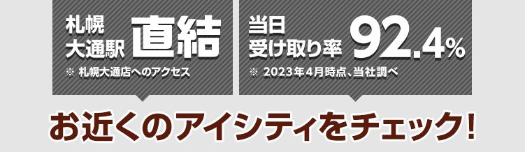 札幌大通駅直結※札幌パルコ店・札幌大通店へのアクセス 当日受け取り率89.9%※2021年4月時点、当社調べ お近くのアイシティをチェック!