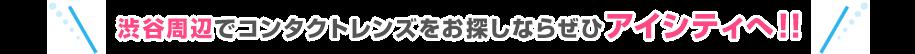 渋谷でコンタクトレンズをお探しならぜひアイシティへ!!